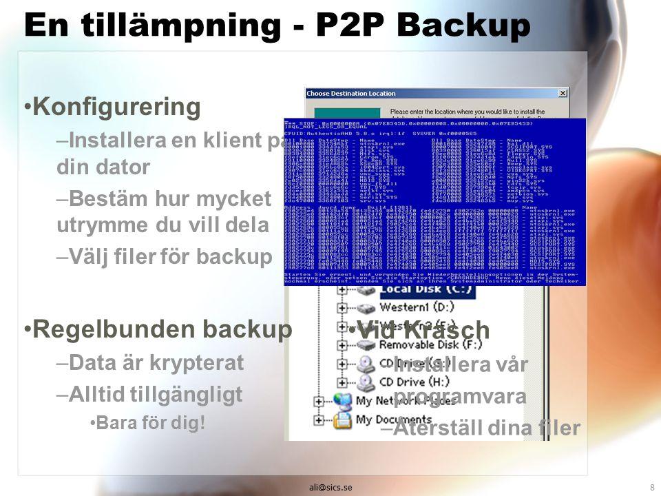 ali@sics.se8 En tillämpning - P2P Backup Konfigurering –Installera en klient på din dator –Bestäm hur mycket utrymme du vill dela –Välj filer för backup Regelbunden backup –Data är krypterat –Alltid tillgängligt Bara för dig.