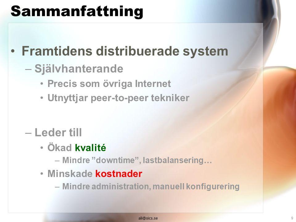 ali@sics.se9 Sammanfattning Framtidens distribuerade system –Självhanterande Precis som övriga Internet Utnyttjar peer-to-peer tekniker –Leder till Ökad kvalité –Mindre downtime , lastbalansering… Minskade kostnader –Mindre administration, manuell konfigurering