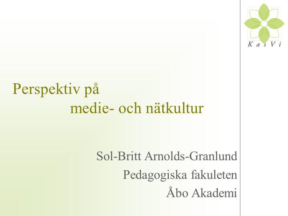 Perspektiv på medie- och nätkultur Sol-Britt Arnolds-Granlund Pedagogiska fakuleten Åbo Akademi