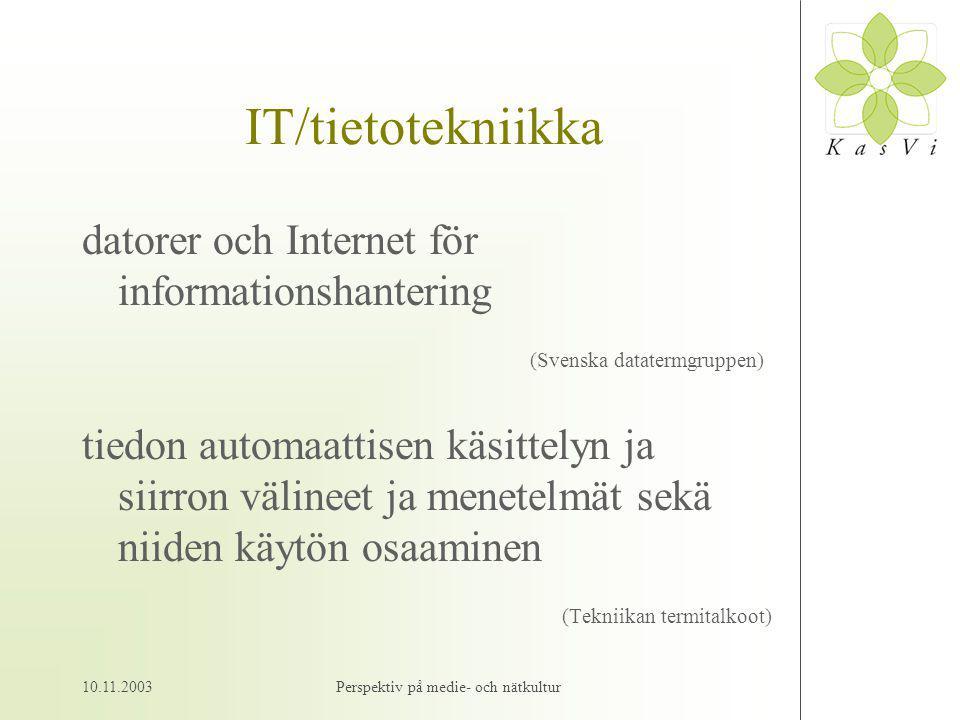 10.11.2003Perspektiv på medie- och nätkultur IT/tietotekniikka datorer och Internet för informationshantering (Svenska datatermgruppen) tiedon automaattisen käsittelyn ja siirron välineet ja menetelmät sekä niiden käytön osaaminen (Tekniikan termitalkoot)