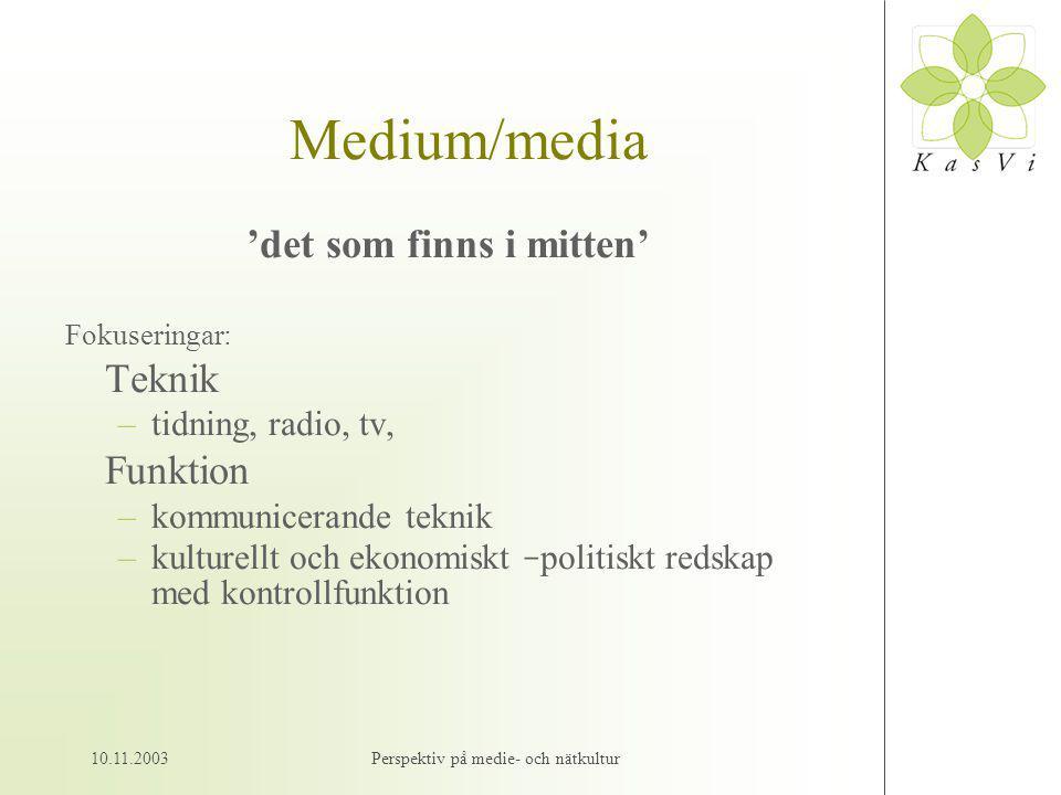 10.11.2003Perspektiv på medie- och nätkultur Medium/media 'det som finns i mitten' Fokuseringar: Teknik –tidning, radio, tv, Funktion –kommunicerande teknik –kulturellt och ekonomiskt – politiskt redskap med kontrollfunktion