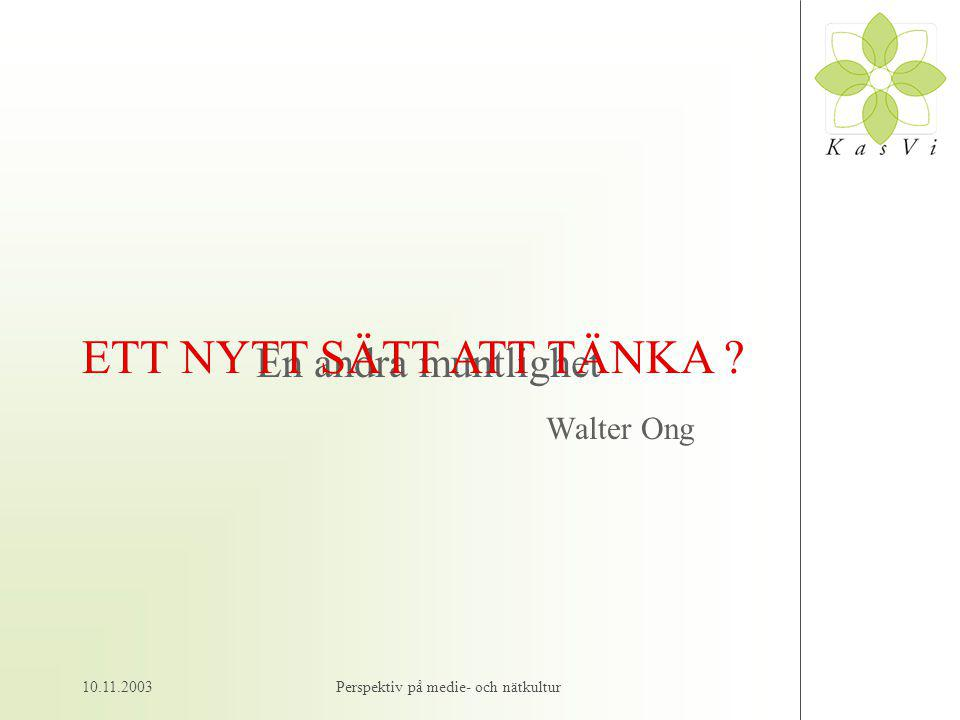 10.11.2003Perspektiv på medie- och nätkultur En andra muntlighet Walter Ong ETT NYTT SÄTT ATT TÄNKA ?