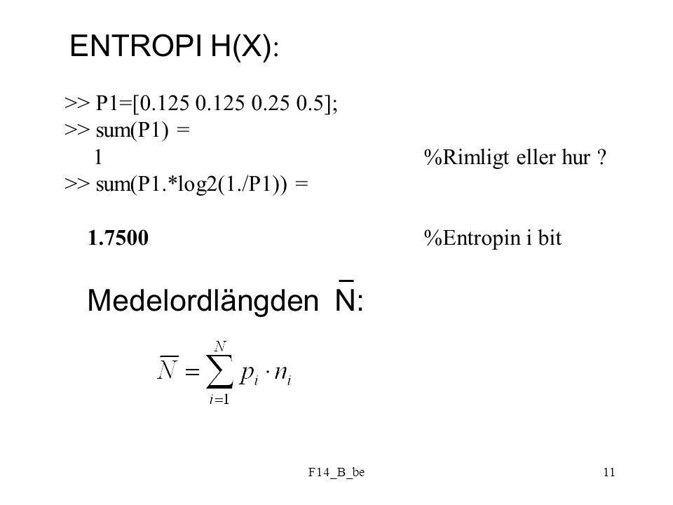 F14_B_be11 >> P1=[0.125 0.125 0.25 0.5]; >> sum(P1) = 1 %Rimligt eller hur ? >> sum(P1.*log2(1./P1)) = 1.7500 %Entropin i bit ENTROPI H(X) : Medelordl
