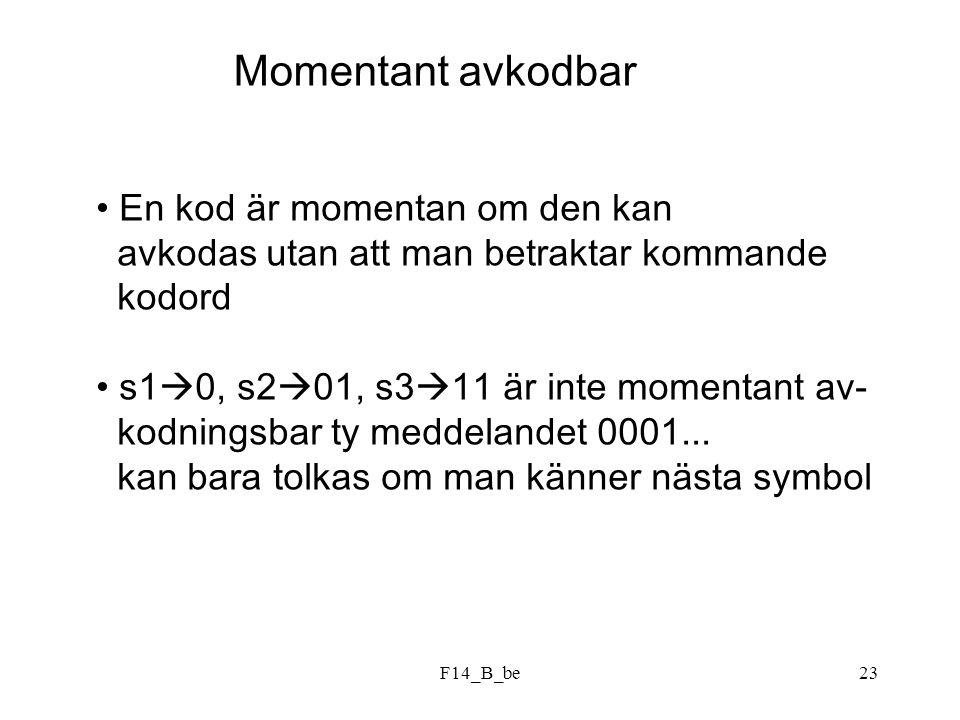 F14_B_be23 Momentant avkodbar En kod är momentan om den kan avkodas utan att man betraktar kommande kodord s1  0, s2  01, s3  11 är inte momentant