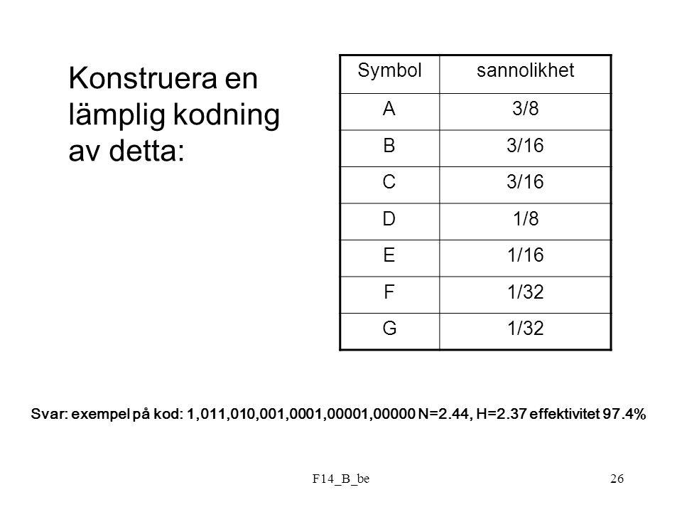 F14_B_be26 Symbolsannolikhet A3/8 B3/16 C D1/8 E1/16 F1/32 G Konstruera en lämplig kodning av detta: Svar: exempel på kod: 1,011,010,001,0001,00001,00