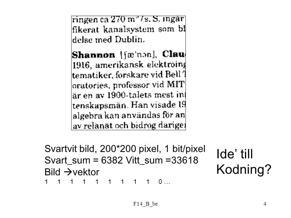 F14_B_be15 Beräkningar visar att: H(3-sym)=2.1560 bit H(1-sym)=2.1560/3=0.8387 bit N medel = 3 bitar (utan hänsyn till sannolikhet) N medel = 0.8981 bitar ( med ) = 93.38 % (verkningsgrad)