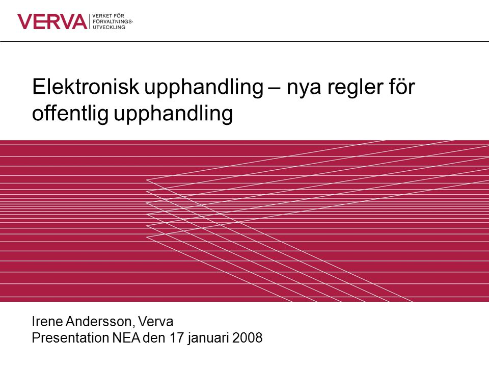 Elektronisk upphandling – nya regler för offentlig upphandling Irene Andersson, Verva Presentation NEA den 17 januari 2008