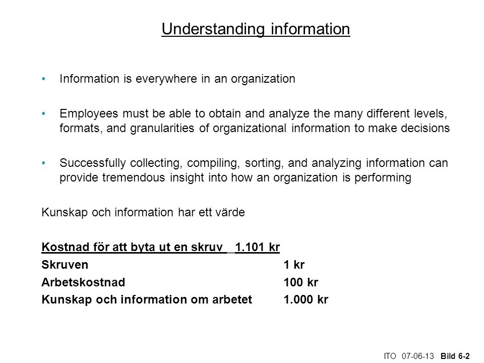 ITO 07-06-13 Bild 6-2 Understanding information Information is everywhere in an organization Employees must be able to obtain and analyze the many different levels, formats, and granularities of organizational information to make decisions Successfully collecting, compiling, sorting, and analyzing information can provide tremendous insight into how an organization is performing Kunskap och information har ett värde Kostnad för att byta ut en skruv 1.101 kr Skruven1 kr Arbetskostnad100 kr Kunskap och information om arbetet1.000 kr