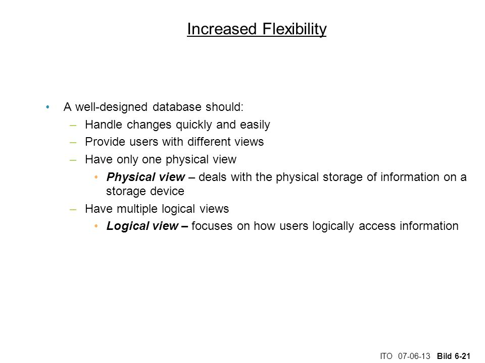 ITO 07-06-13 Bild 6-21 Increased Flexibility A well-designed database should: –Handle changes quickly and easily –Provide users with different views –