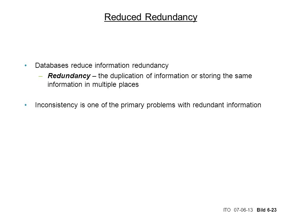 ITO 07-06-13 Bild 6-23 Reduced Redundancy Databases reduce information redundancy –Redundancy – the duplication of information or storing the same inf