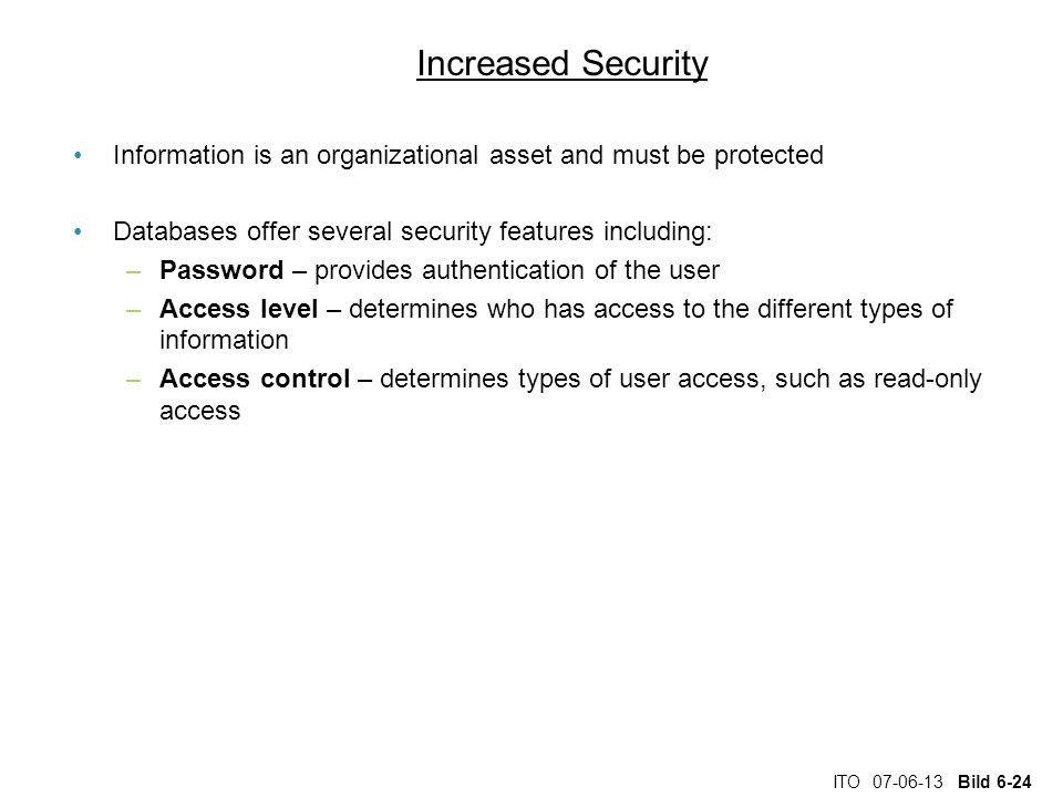 ITO 07-06-13 Bild 6-24 Increased Security Information is an organizational asset and must be protected Databases offer several security features including: –Password – provides authentication of the user –Access level – determines who has access to the different types of information –Access control – determines types of user access, such as read-only access