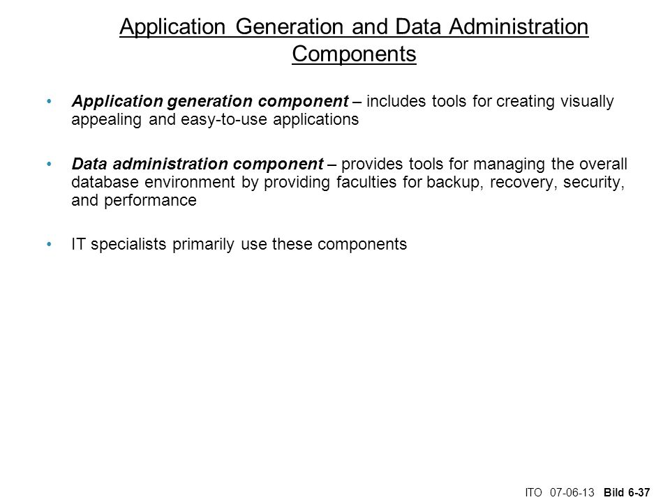 ITO 07-06-13 Bild 6-37 Application Generation and Data Administration Components Application generation component – includes tools for creating visually appealing and easy-to-use applications Data administration component – provides tools for managing the overall database environment by providing faculties for backup, recovery, security, and performance IT specialists primarily use these components