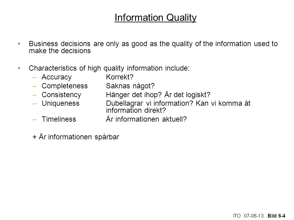 ITO 07-06-13 Bild 6-4 Information Quality Business decisions are only as good as the quality of the information used to make the decisions Characteristics of high quality information include: –AccuracyKorrekt.