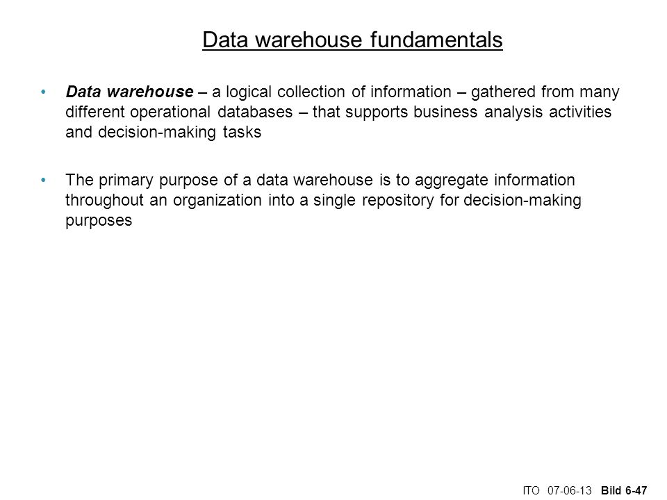 ITO 07-06-13 Bild 6-47 Data warehouse fundamentals Data warehouse – a logical collection of information – gathered from many different operational databases – that supports business analysis activities and decision-making tasks The primary purpose of a data warehouse is to aggregate information throughout an organization into a single repository for decision-making purposes