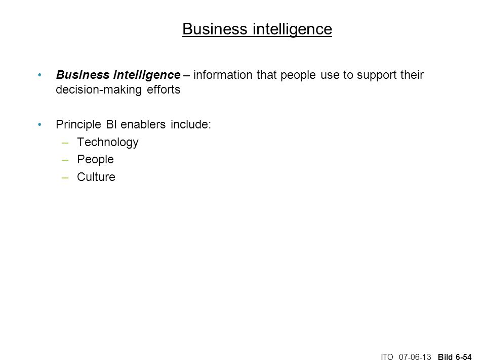 ITO 07-06-13 Bild 6-54 Business intelligence Business intelligence – information that people use to support their decision-making efforts Principle BI enablers include: –Technology –People –Culture