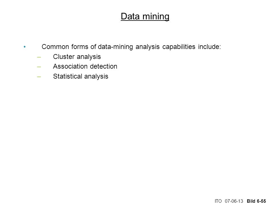 ITO 07-06-13 Bild 6-55 Data mining Common forms of data-mining analysis capabilities include: –Cluster analysis –Association detection –Statistical analysis