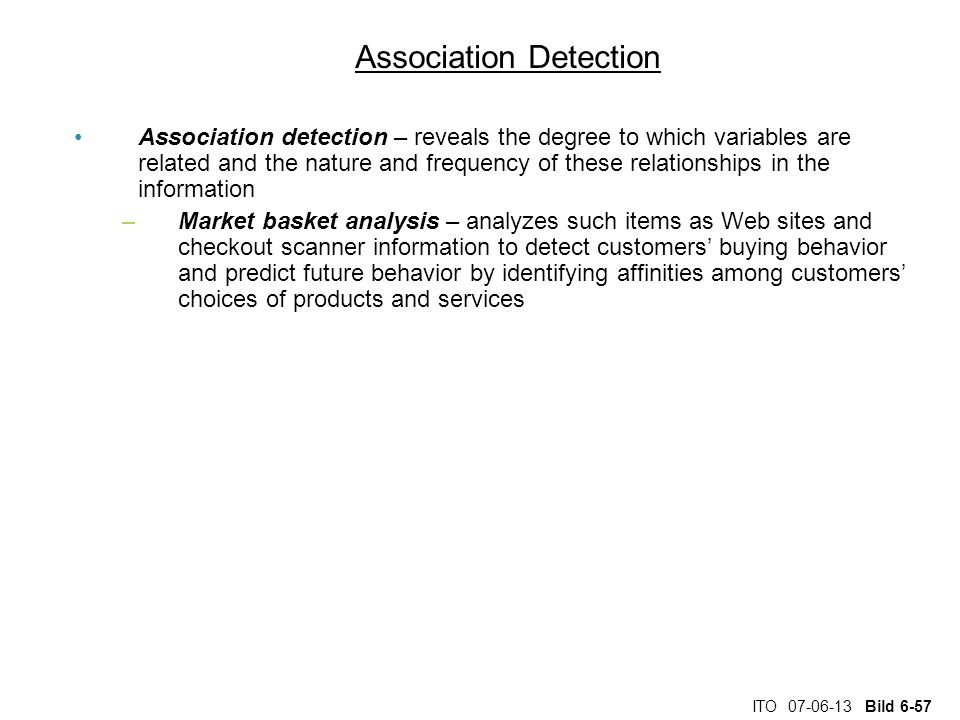 ITO 07-06-13 Bild 6-57 Association Detection Association detection – reveals the degree to which variables are related and the nature and frequency of these relationships in the information –Market basket analysis – analyzes such items as Web sites and checkout scanner information to detect customers' buying behavior and predict future behavior by identifying affinities among customers' choices of products and services