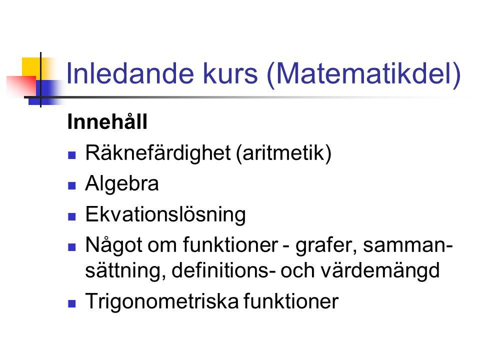 Inledande kurs (Matematikdel) Innehåll Räknefärdighet (aritmetik) Algebra Ekvationslösning Något om funktioner - grafer, samman- sättning, definitions- och värdemängd Trigonometriska funktioner