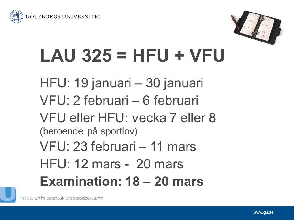 www.gu.se LAU 325 = HFU + VFU HFU: 19 januari – 30 januari VFU: 2 februari – 6 februari VFU eller HFU: vecka 7 eller 8 (beroende på sportlov) VFU: 23 februari – 11 mars HFU: 12 mars - 20 mars Examination: 18 – 20 mars