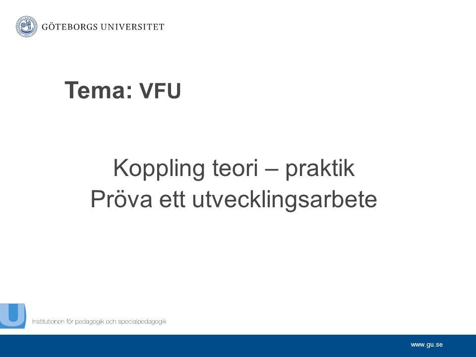 www.gu.se Tema: VFU Koppling teori – praktik Pröva ett utvecklingsarbete