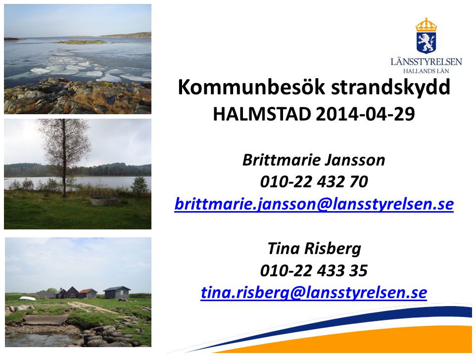 Kommunbesök strandskydd HALMSTAD 2014-04-29 Brittmarie Jansson 010-22 432 70 brittmarie.jansson@lansstyrelsen.se Tina Risberg 010-22 433 35 tina.risbe