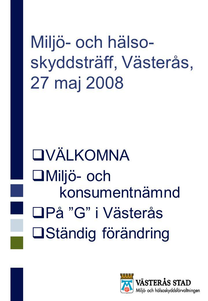 Miljö- och hälso- skyddsträff, Västerås, 27 maj 2008  På G i Västerås  Befolkningsökning – om än tillfälligt avstannad  Nybyggnation av bostäder – ofta på förorenad mark  Kraftfull utbyggnad av externa handelsområden Erikslund Hälla m fl områden  Fritid-turism-natur-kultur Geddeholm, Natur- och kulturreservat Skärgårdsutredning Naturum