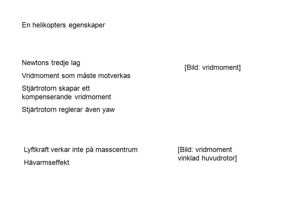 En helikopters egenskaper [Bild: vridmoment] Newtons tredje lag Vridmoment som måste motverkas Stjärtrotorn skapar ett kompenserande vridmoment Stjärtrotorn reglerar även yaw Lyftkraft verkar inte på masscentrum Hävarmseffekt [Bild: vridmoment vinklad huvudrotor]