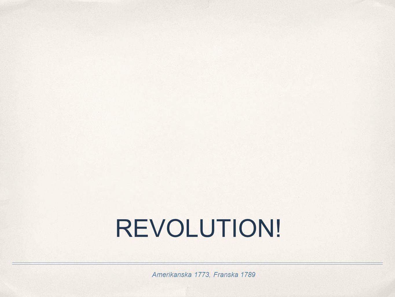 Amerikanska 1773, Franska 1789 REVOLUTION!