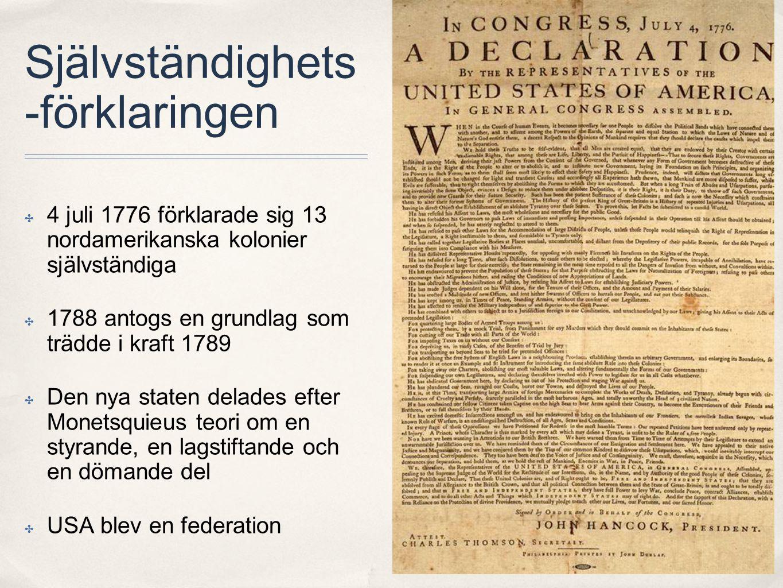 Självständighets -förklaringen ✤ 4 juli 1776 förklarade sig 13 nordamerikanska kolonier självständiga ✤ 1788 antogs en grundlag som trädde i kraft 1789 ✤ Den nya staten delades efter Monetsquieus teori om en styrande, en lagstiftande och en dömande del ✤ USA blev en federation