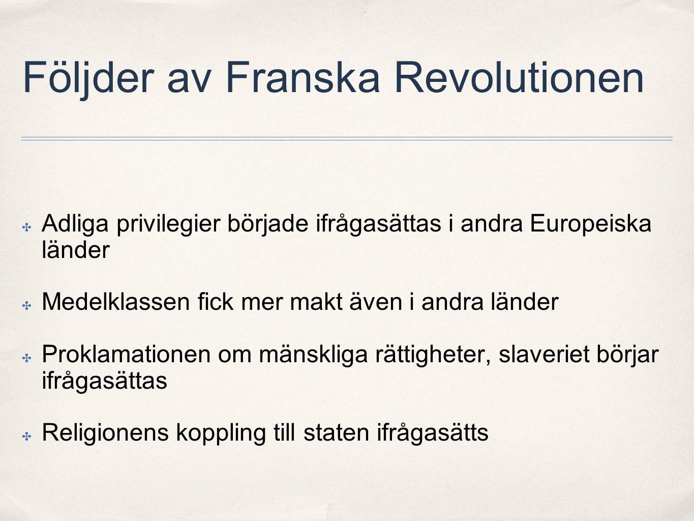 Följder av Franska Revolutionen ✤ Adliga privilegier började ifrågasättas i andra Europeiska länder ✤ Medelklassen fick mer makt även i andra länder ✤ Proklamationen om mänskliga rättigheter, slaveriet börjar ifrågasättas ✤ Religionens koppling till staten ifrågasätts