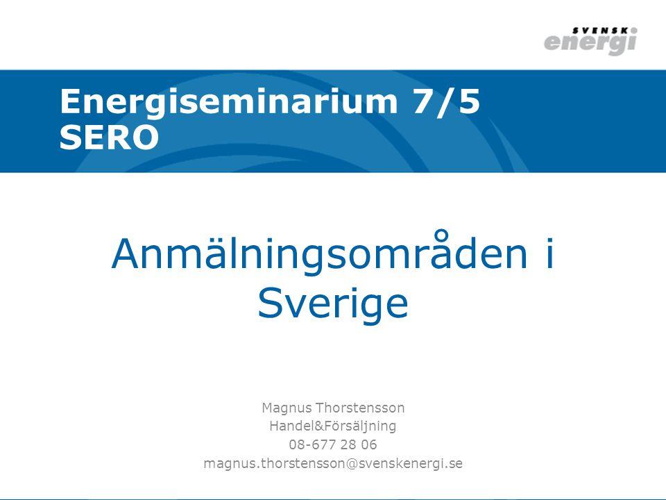 Anmälningsområden i Sverige Magnus Thorstensson Handel&Försäljning 08-677 28 06 magnus.thorstensson@svenskenergi.se Energiseminarium 7/5 SERO