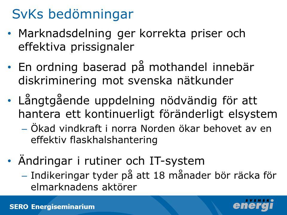 SvKs bedömningar Marknadsdelning ger korrekta priser och effektiva prissignaler En ordning baserad på mothandel innebär diskriminering mot svenska nätkunder Långtgående uppdelning nödvändig för att hantera ett kontinuerligt föränderligt elsystem – Ökad vindkraft i norra Norden ökar behovet av en effektiv flaskhalshantering Ändringar i rutiner och IT-system – Indikeringar tyder på att 18 månader bör räcka för elmarknadens aktörer SERO Energiseminarium