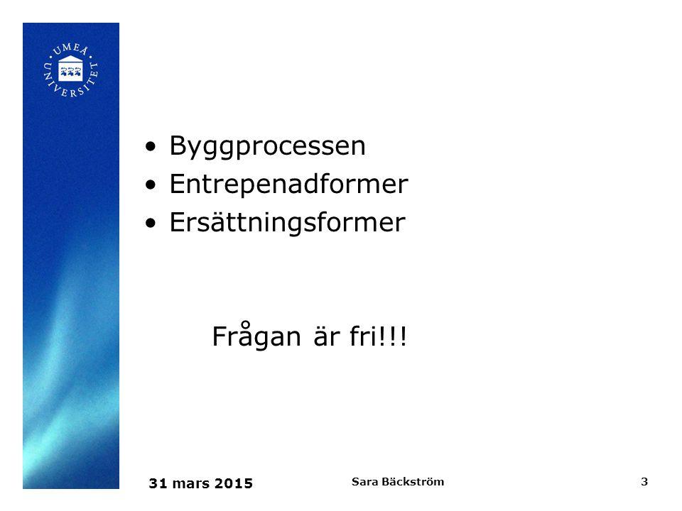 31 mars 2015 Sara Bäckström4 Byggprocessen Program- skede Detalj- projektering Anbuds- skede Bygg- Skede Garanti tid, 5 år Förvaltning