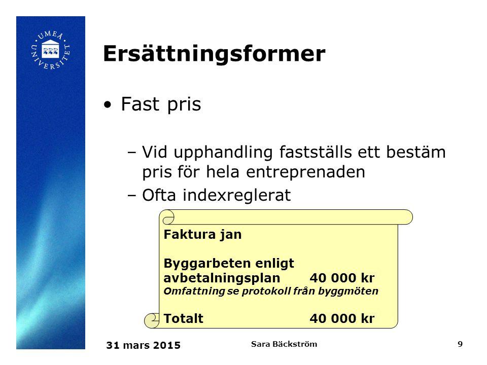 Ersättningsformer Löpande räkning –Entreprenören får betalt för verifireade självkostnader, eftersom 31 mars 2015 Sara Bäckström10 Faktura jan Gjutning av platta 100 m2 betong á 400 kr40 000 kr Totalt40 000 kr