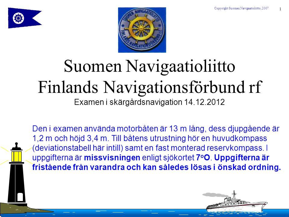 1 Copyright Suomen Navigaatioliitto, 2007 Suomen Navigaatioliitto Finlands Navigationsförbund rf Examen i skärgårdsnavigation 14.12.2012 Den i examen
