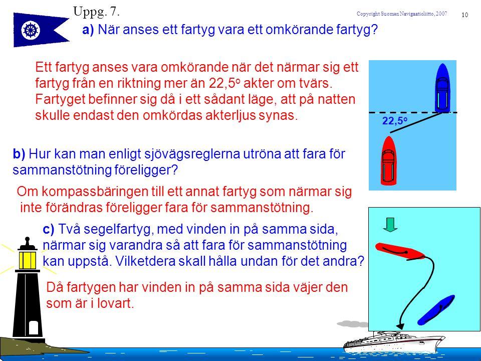 10 Copyright Suomen Navigaatioliitto, 2007 Uppg. 7. a) När anses ett fartyg vara ett omkörande fartyg? Ett fartyg anses vara omkörande när det närmar