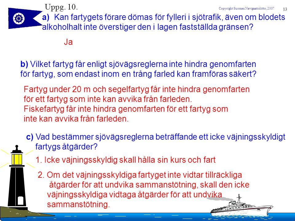 13 Copyright Suomen Navigaatioliitto, 2007 Uppg. 10. a) Kan fartygets förare dömas för fylleri i sjötrafik, även om blodets alkoholhalt inte överstige