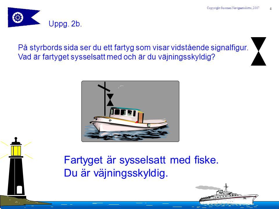 4 Copyright Suomen Navigaatioliitto, 2007 Uppg. 2b. På styrbords sida ser du ett fartyg som visar vidstående signalfigur. Vad är fartyget sysselsatt m