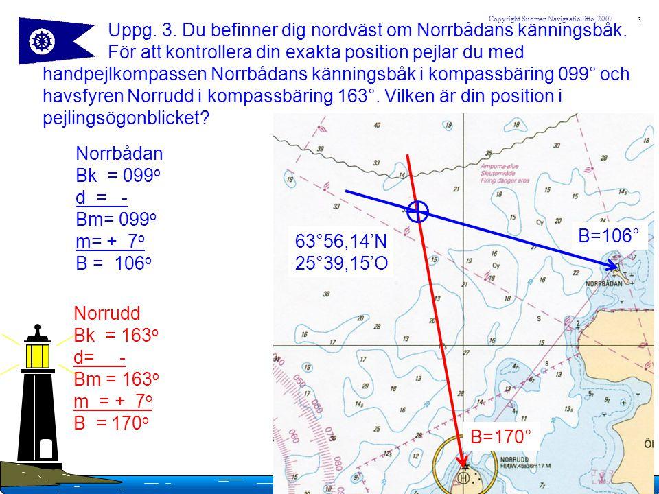 5 Copyright Suomen Navigaatioliitto, 2007 Uppg. 3. Du befinner dig nordväst om Norrbådans känningsbåk. För att kontrollera din exakta position pejlar