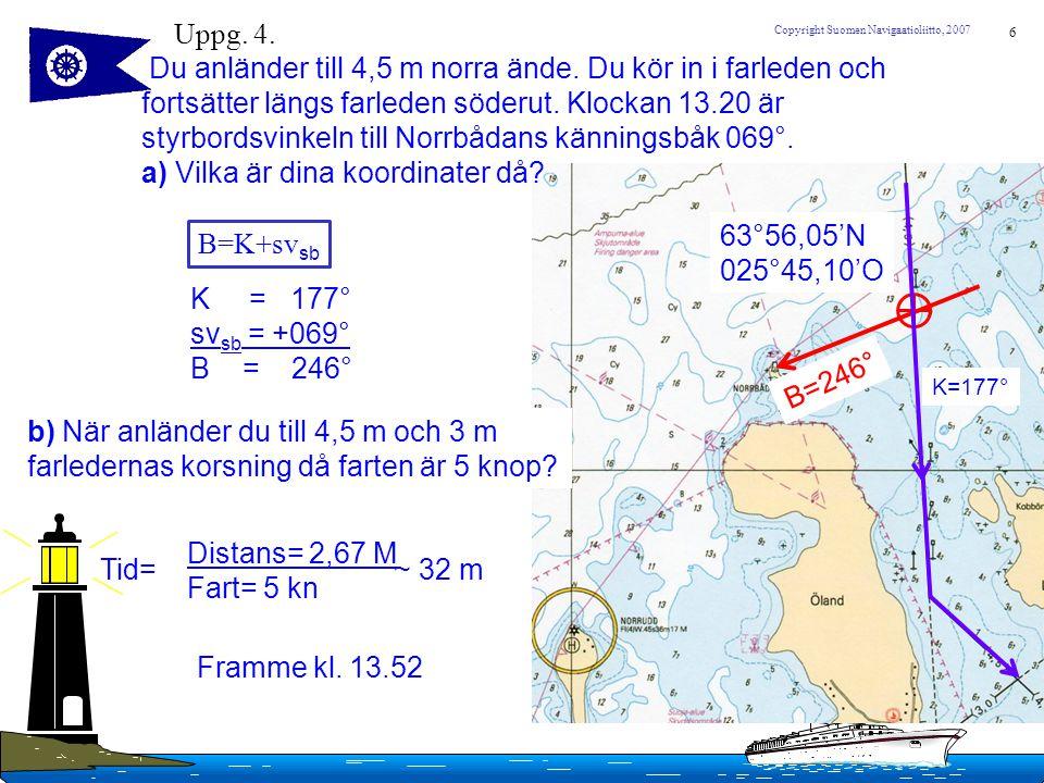 6 Copyright Suomen Navigaatioliitto, 2007 Uppg. 4. Du anländer till 4,5 m norra ände. Du kör in i farleden och fortsätter längs farleden söderut. Kloc