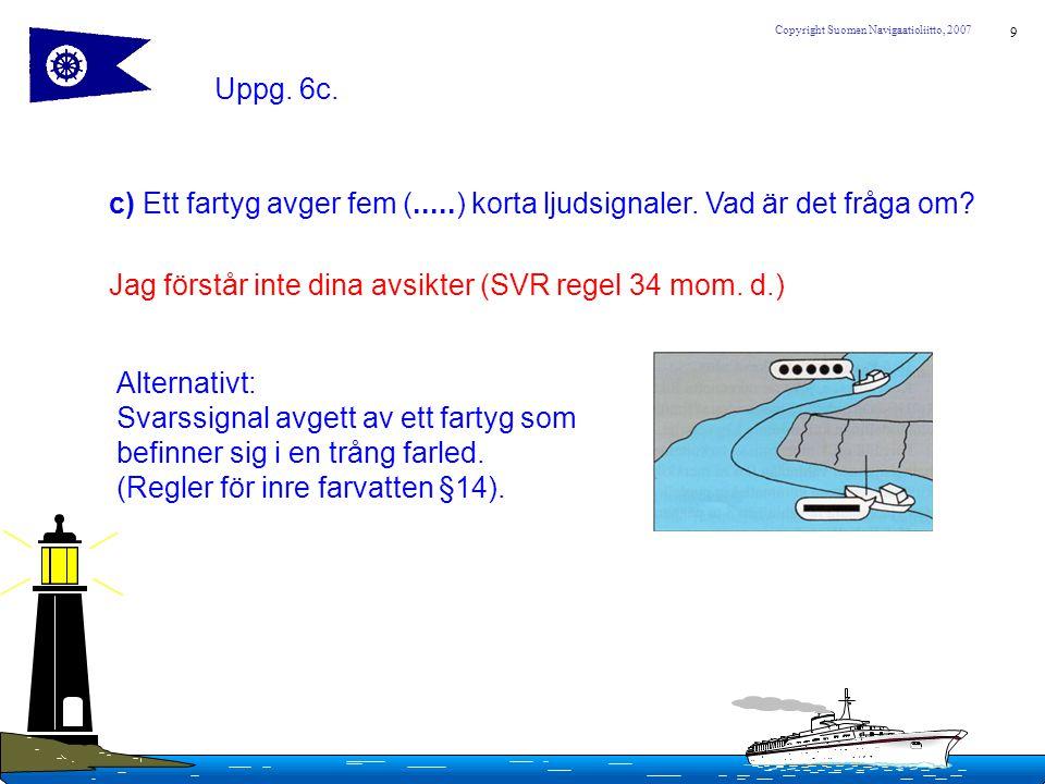 9 Copyright Suomen Navigaatioliitto, 2007 Uppg. 6c. c) Ett fartyg avger fem (.....) korta ljudsignaler. Vad är det fråga om? Jag förstår inte dina avs