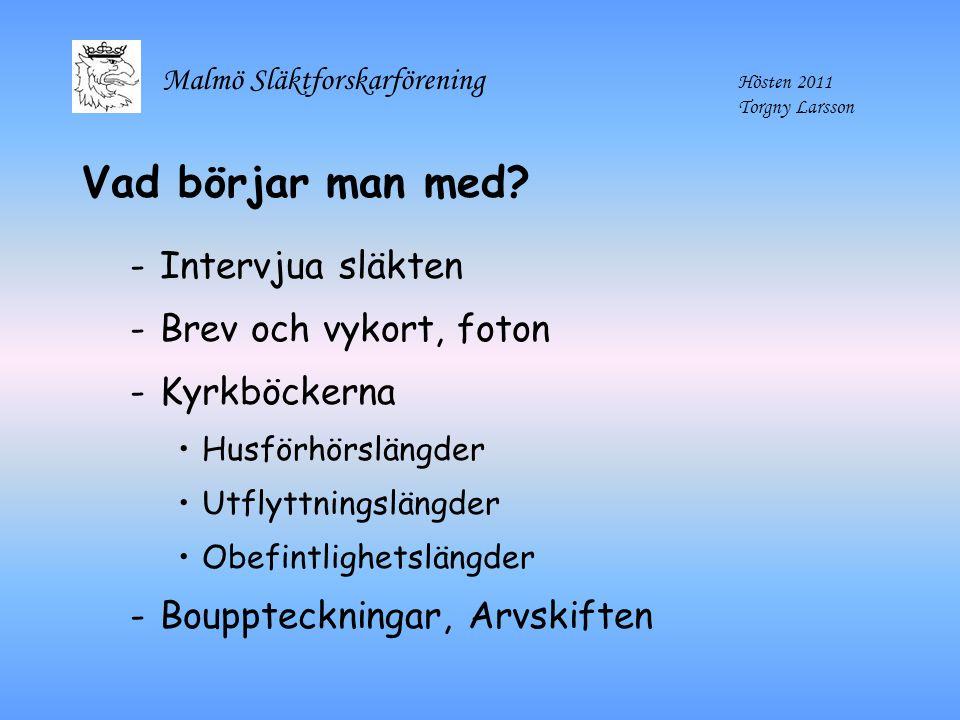 Malmö Släktforskarförening Hösten 2011 Torgny Larsson Vad börjar man med? -Intervjua släkten -Brev och vykort, foton -Kyrkböckerna Husförhörslängder U