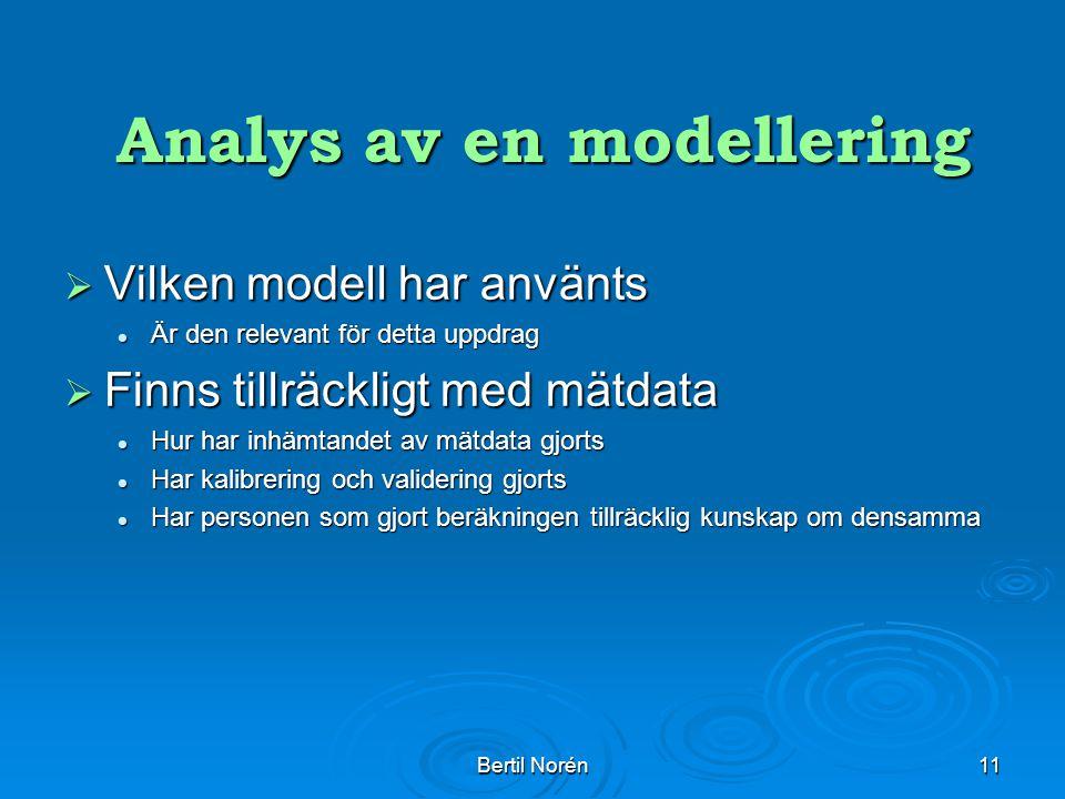 Bertil Norén11 Analys av en modellering Analys av en modellering  Vilken modell har använts Är den relevant för detta uppdrag Är den relevant för detta uppdrag  Finns tillräckligt med mätdata Hur har inhämtandet av mätdata gjorts Hur har inhämtandet av mätdata gjorts Har kalibrering och validering gjorts Har kalibrering och validering gjorts Har personen som gjort beräkningen tillräcklig kunskap om densamma Har personen som gjort beräkningen tillräcklig kunskap om densamma