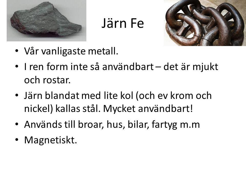 Järn Fe Vår vanligaste metall.I ren form inte så användbart – det är mjukt och rostar.
