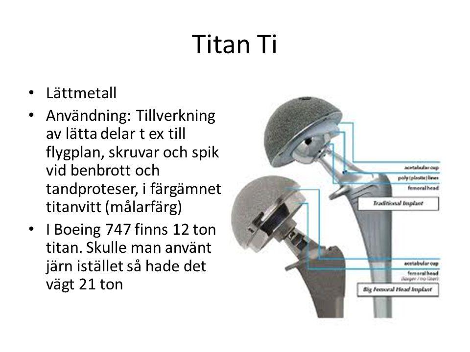 Titan Ti Lättmetall Användning: Tillverkning av lätta delar t ex till flygplan, skruvar och spik vid benbrott och tandproteser, i färgämnet titanvitt (målarfärg) I Boeing 747 finns 12 ton titan.