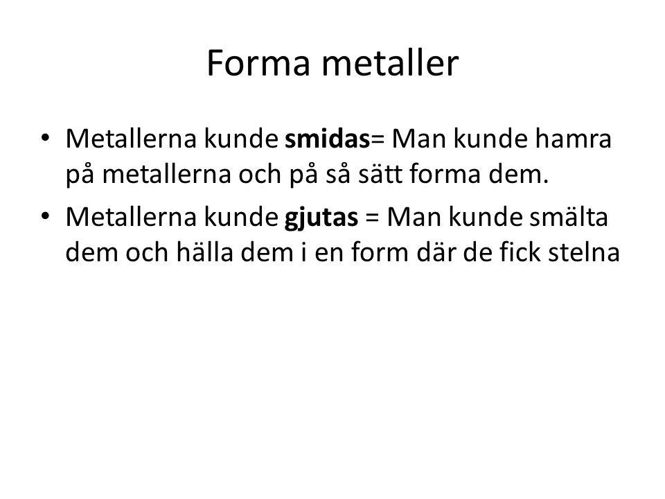 Forma metaller Metallerna kunde smidas= Man kunde hamra på metallerna och på så sätt forma dem.