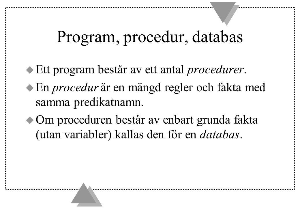 Program, procedur, databas u Ett program består av ett antal procedurer. u En procedur är en mängd regler och fakta med samma predikatnamn. u Om proce