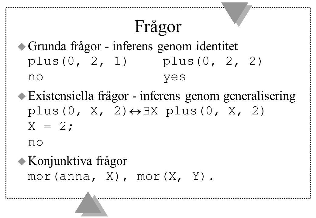 Frågor  Grunda frågor - inferens genom identitet plus(0, 2, 1)plus(0, 2, 2) noyes  Existensiella frågor - inferens genom generalisering plus(0, X, 2