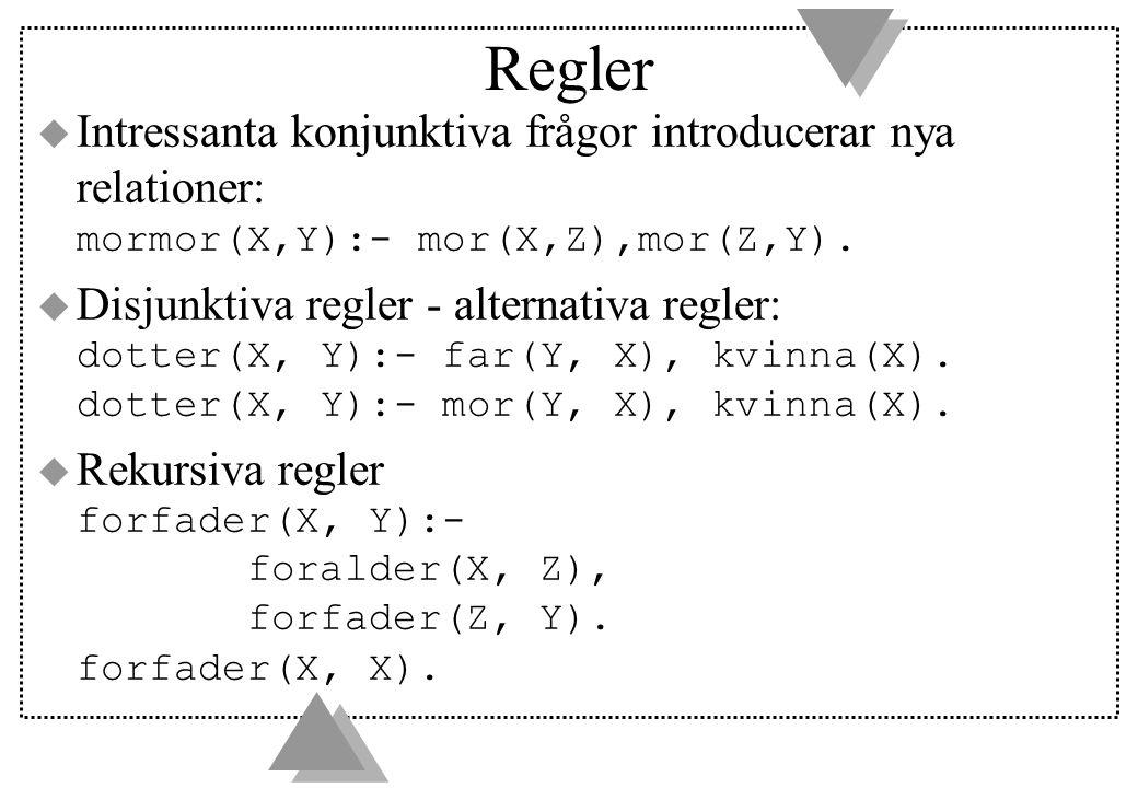 Regler  Intressanta konjunktiva frågor introducerar nya relationer: mormor(X,Y):- mor(X,Z),mor(Z,Y).  Disjunktiva regler - alternativa regler: dotte