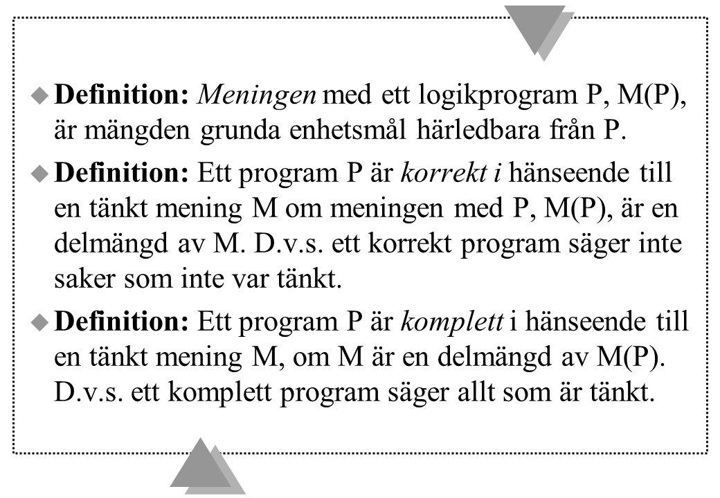 u Definition: Meningen med ett logikprogram P, M(P), är mängden grunda enhetsmål härledbara från P. u Definition: Ett program P är korrekt i hänseende